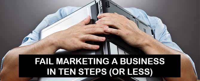 Fail marketing a business in ten steps